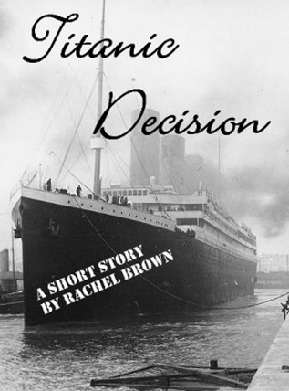 Titanic Decision ~ A Short Story by Rachel Brown